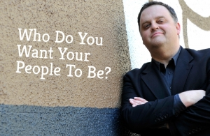 Who Do You Want Your People To Be?